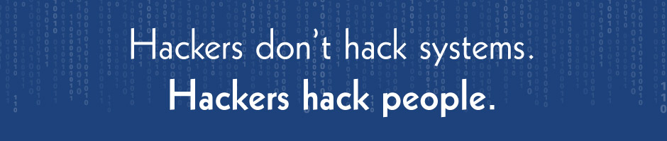 Hackers don't hack systems. Hackers hack people.